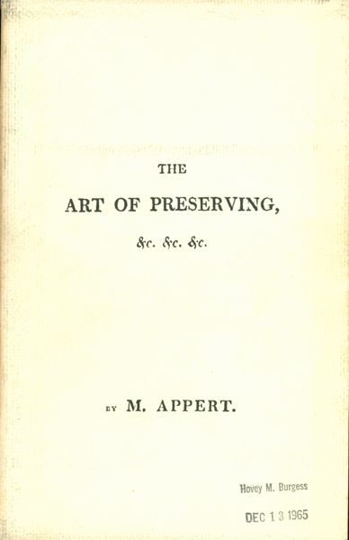 The Art of Preserving All Kinds of Animal and Vegetable Substances for Several Years. M. Appert.