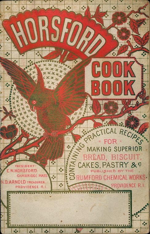 The Horsford Cook Book, Containing Practical Recipes for Making Superior Bread, Biscuit, Rolls, Muffins, Waffles, Short Cake, Griddle Or Pan Cakes, Pies, Cake Puddings, and Many Other Useful Recipes. Providence Rumford Chemical Works, Eben Norton Horsford, Rhode Island, President.