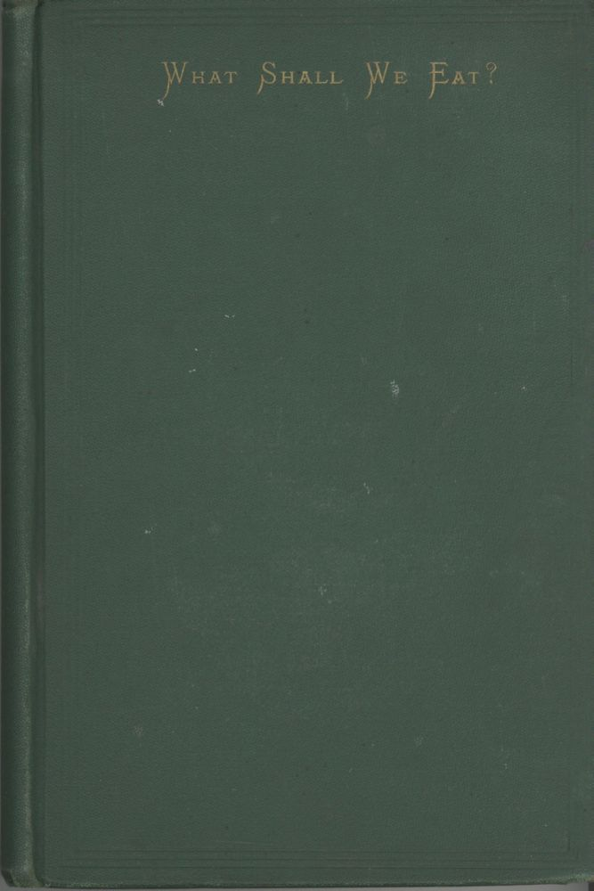 What Shall We Eat? A Manual for Housekeepers. Comprising a Bill of Fare for Breakfast, Dinner,...