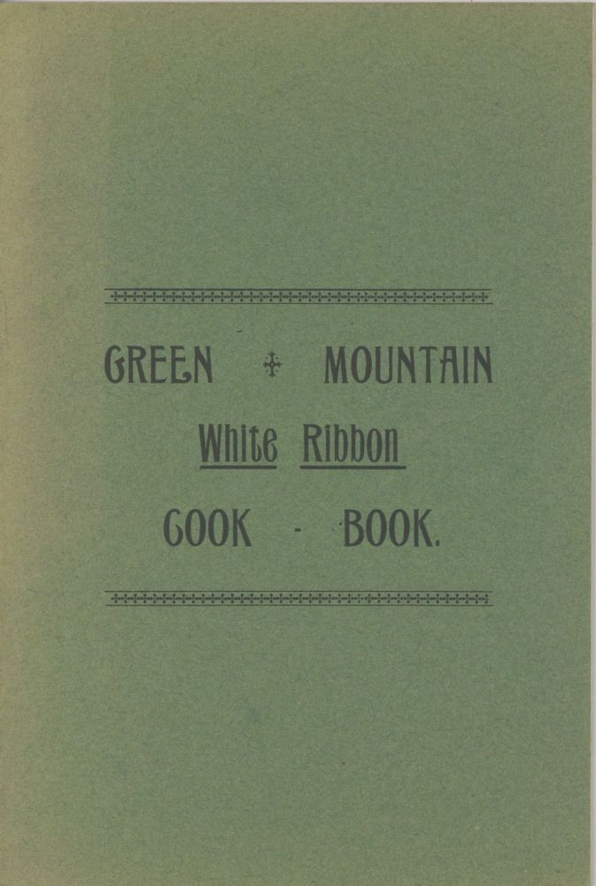 The Green Mountain White Ribbon Cook Book, Especially adapted to Young House Keepers and Busy...