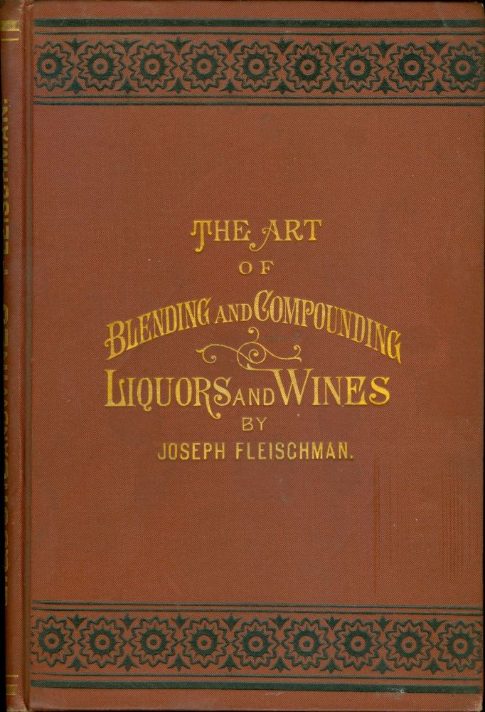 The Art of Blending and Compounding Liquors and Wines. Showing how all the favorite brands and various grades of whiskeys brandies wines &c &c are prepared by dealers and rectifiers for the trade giving directions for making all the ingredients used in their preparation. And valuable information concerning Whiskeys in Bond. Joseph Fleischman.