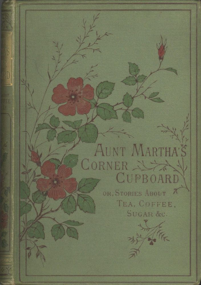 Aunt Martha's Corner Cupboard; or stories about tea, coffee, sugar, rice &c. With thirty-six engravings. Mary Kirby, Elizabeth.
