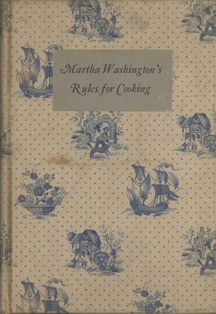 Martha Washington's Rules for Cooking; Used Everyday at Mt. Vernon. Martha Washington, Ann Parks Marshall.