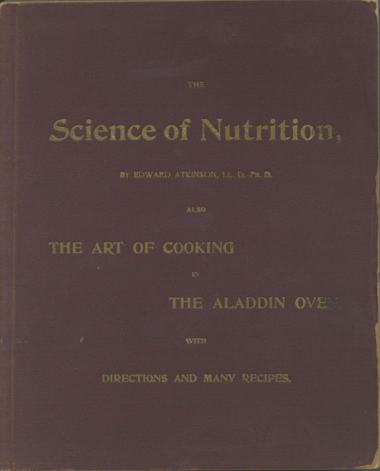 The Science of Nutrition. Treatise Upon the Science of Nutrition; The Aladdin Oven, What It is. What It Does. How It Does It. Dietaries Carefully Computed (under the direction of Mrs. Ellen H. Richards. Tests of the Slow Methods of Cooking in the Aladdin Oven, etc., etc. Edward Atkinson.