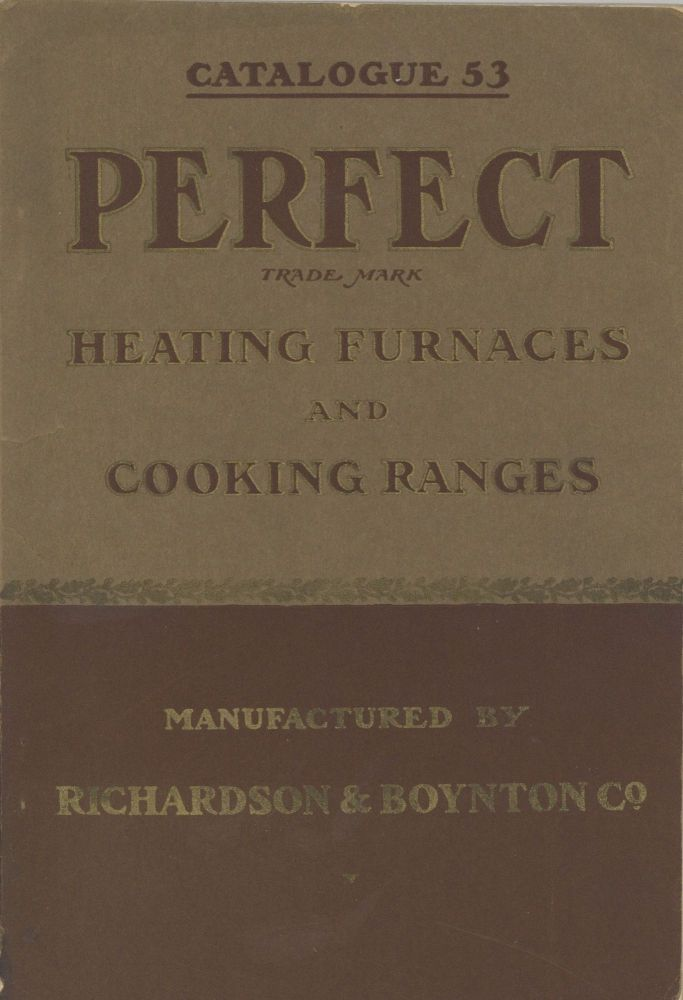 "The Celebrated ""Perfect"" Heating Furnaces and Cooking Ranges: ""Perfect"" Manufactured by Richards & Boynton Co. Catalogue 53. Trade Catalogue - Furnaces and Stoves, Richardson, Boynton Co."