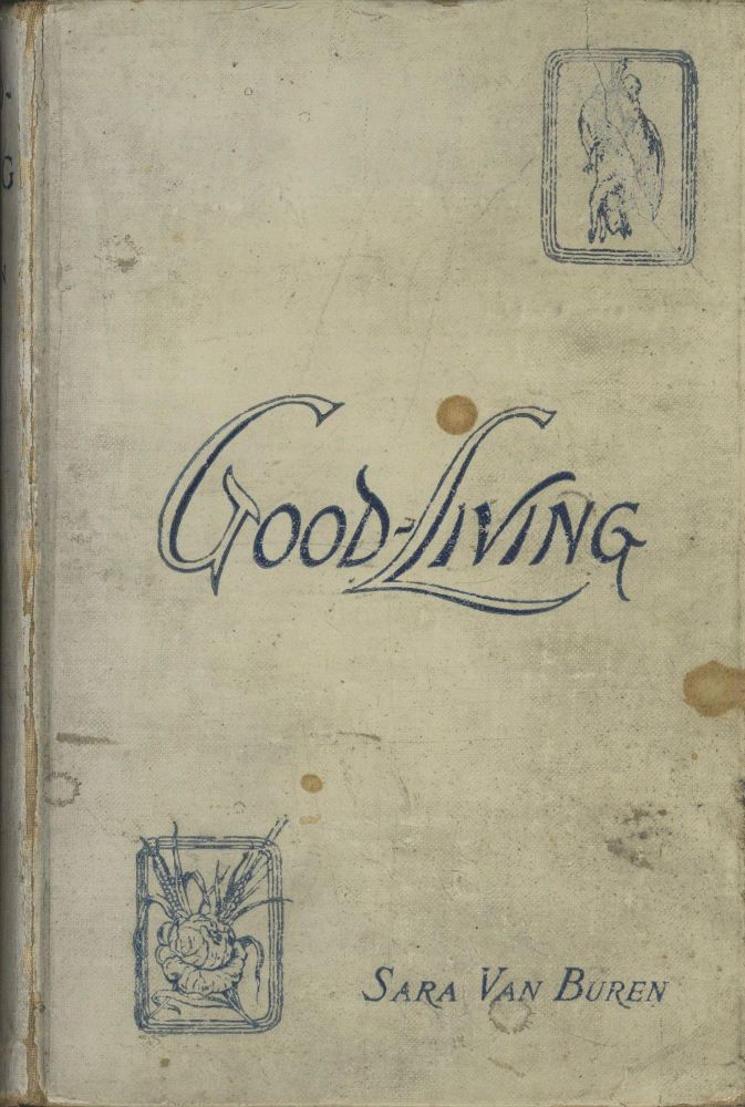Good-Living: A Practical Cookery-Book for Town and Country. Sara Van Buren, Brugiere.