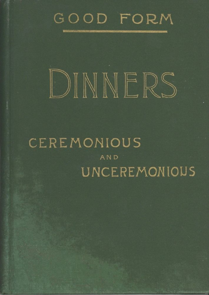 Good Form. Dinners, Ceremonious and Unceremonious, and the Modern methods of Serving Them. Abby...