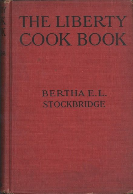 The Liberty Cook Book. A guide to economical good Living, with a comprehensive section on up-to-date canning, preserving, jelly making and drying. Bertha E. L. Stockbridge.