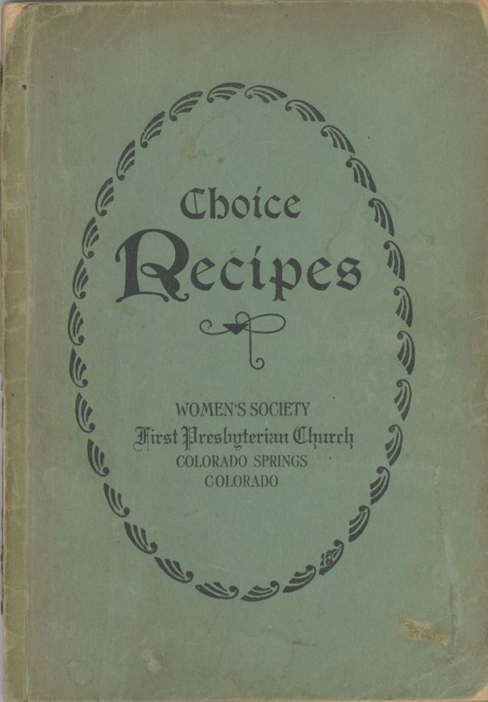 Choice Recipes. [Compiled by the] Women's Society, First Presbyterian Church, Colorado Springs,...