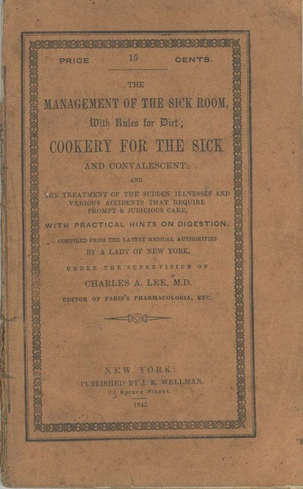 The management of the sick room: with rules for diet; cookery for the sick and convalescent; and the treatment of the sudden illnesses and various accidents that require prompt and judicious care... compiled from the latest medical authorities, by a Lady of New York, under the approval and recommendation of Charles A. Lee ... Third edition. A Lady of New York, Charles A. Lee, Mrs. T. J. Crowen.