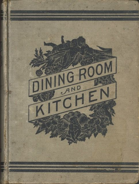 Dining Room & Kitchen, revised edition : An economical guide in practical housekeeping for the American housewife; containing the choicest tried and approved cookery recipes. Mrs. Grace Townsend.