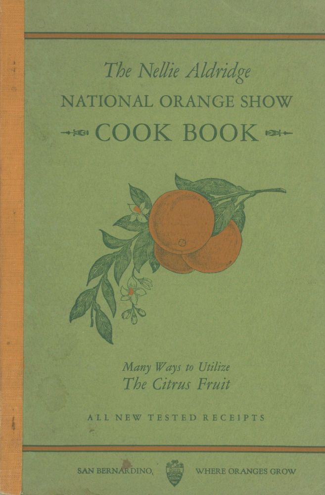 The Nellie Aldridge National Orange Show Cook Book: Many Ways to Utilize The Citrus Fruit: All...