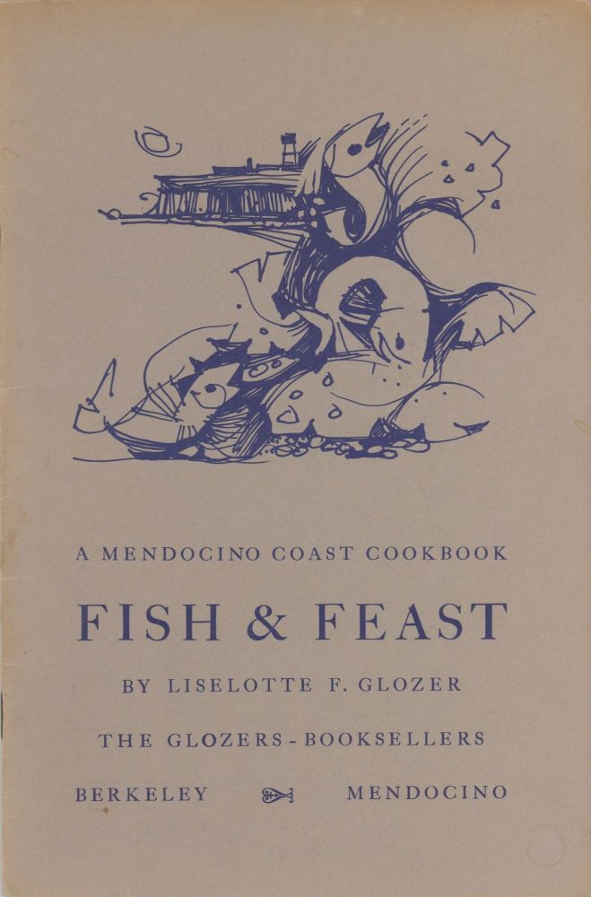 Fish & Feast: A Mendocino Coast Cookbook. By Liselotte F. Glozer. Drawings by Ray Rice. Cover by...