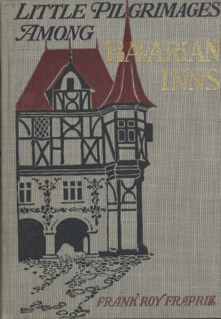 Little Pilgrimages among Bavarian Inns. Being an account of little journeys to the Bavarian highlands and to various quaint inns and hostelries in an out of the ancient towns, together with reminiscences of student and artist life in Munich. Frank Roy Fraprie.