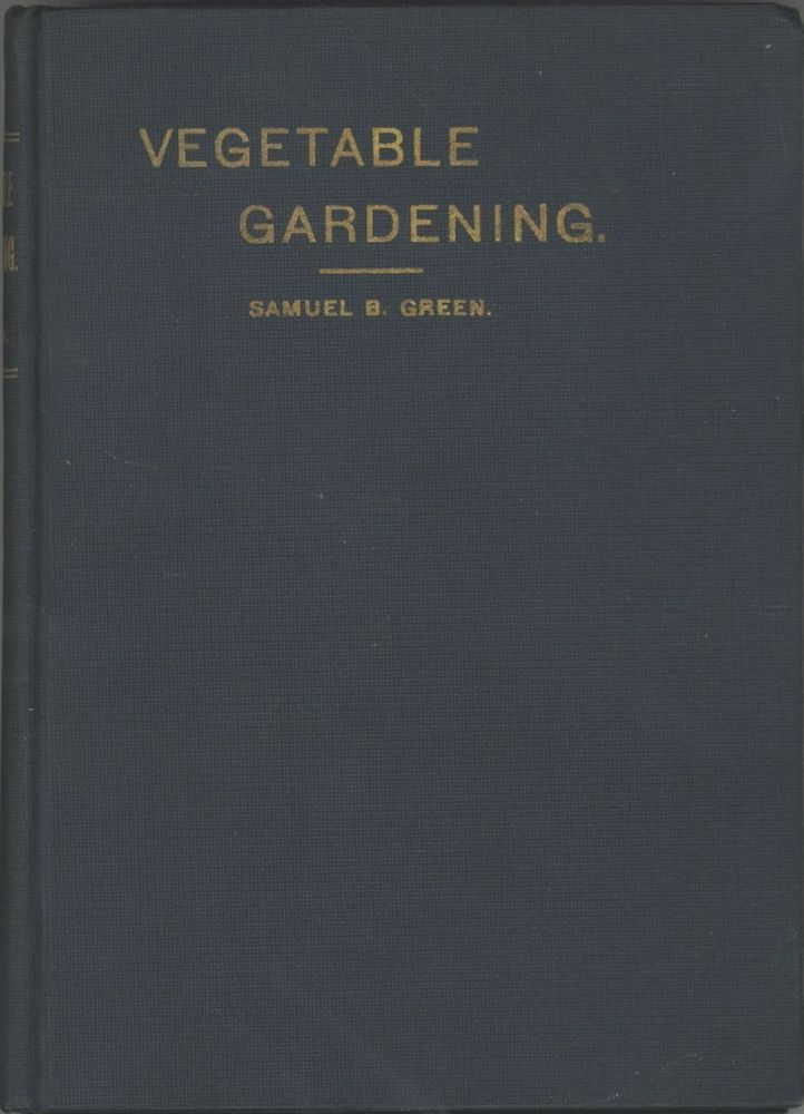 Vegetable Gardening. A manual on the growing of vegetables for home use and marketing. Prepared especially for the classes of the School of agriculture of the University of Minnesota, by Samuel B. Green. With 115 illustrations. Samuel B. Green, Samuel Bowdlear.