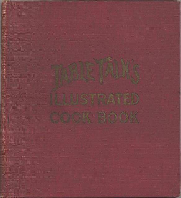 Table Talk's Illustrated Cook Book, by... publishers of Table Talk Magazine, the American authority upon culinary topics and fashions of the table. Table Talk Publishing Co., Joseph L. Harbison.