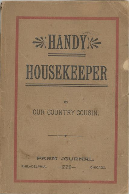 "The Handy Housekeeper: Containing many of the good things that have appeared in the ""Farm Journal"" for the past eight years, with other new and original hints and helps for busy rural housewives. Edited by Our Country Cousin. Our Country Cousin; Farm Journal; Wilmer Atkinson."