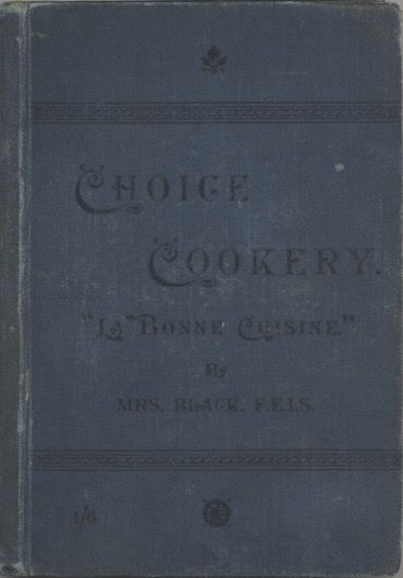 Choice Cookery 'La Bonne Cuisine'. A Selection of High-Class and Household Cookery Recipes. Black Mrs, Margaret MacKirdy Black.