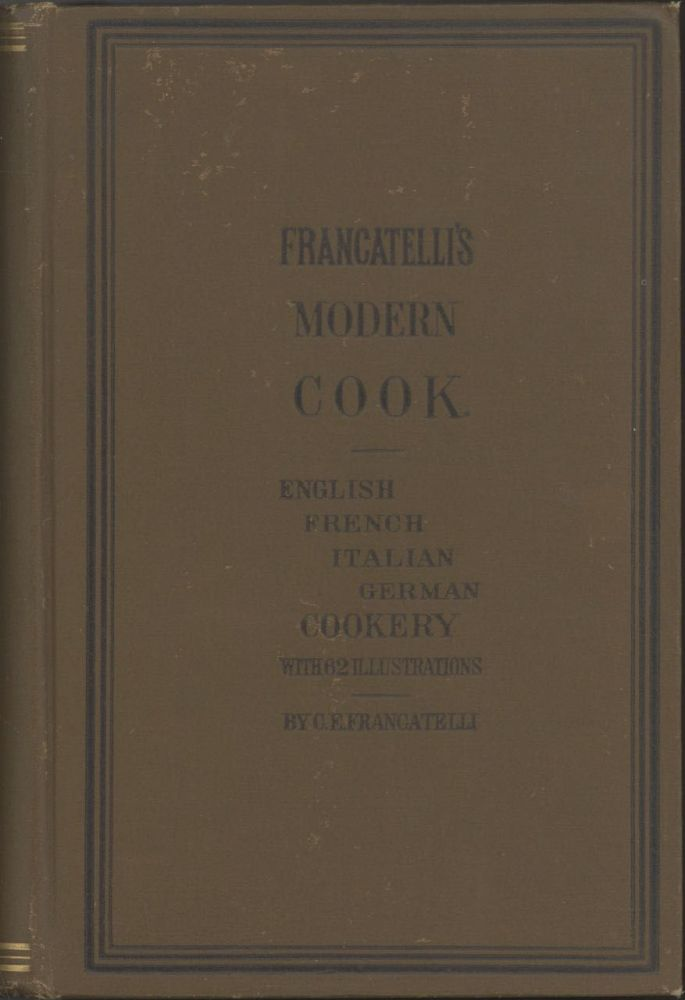 Francatelli's New Cook Book. Francateli's Modern Book. A practical guide to the culinary art in all its branches. Comprising, in addition to English cookery, the most approved and recherché systems of French, Italian, and German cookery. Adapted for the use of all families, large or small, as well as for hotels, restaurants, cooks, cake bakers, clubs, and boarding houses in fact for all places wherever cooking is required ... With sixty-two illustrations of various dishes and a glossary to the whole work. Reprinted from the 26th London edition, with large additions, and carefully revised. Charles Elmé Francatelli.