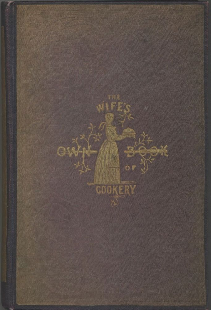 The Wife's Own Book of Cookery: Containing upwards of Fifteen Hundred original Receipts, prepared...