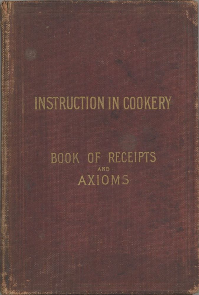 Cookery Book and General Axioms for Plain Cookery. [cover title: Instruction in cookery: book of...