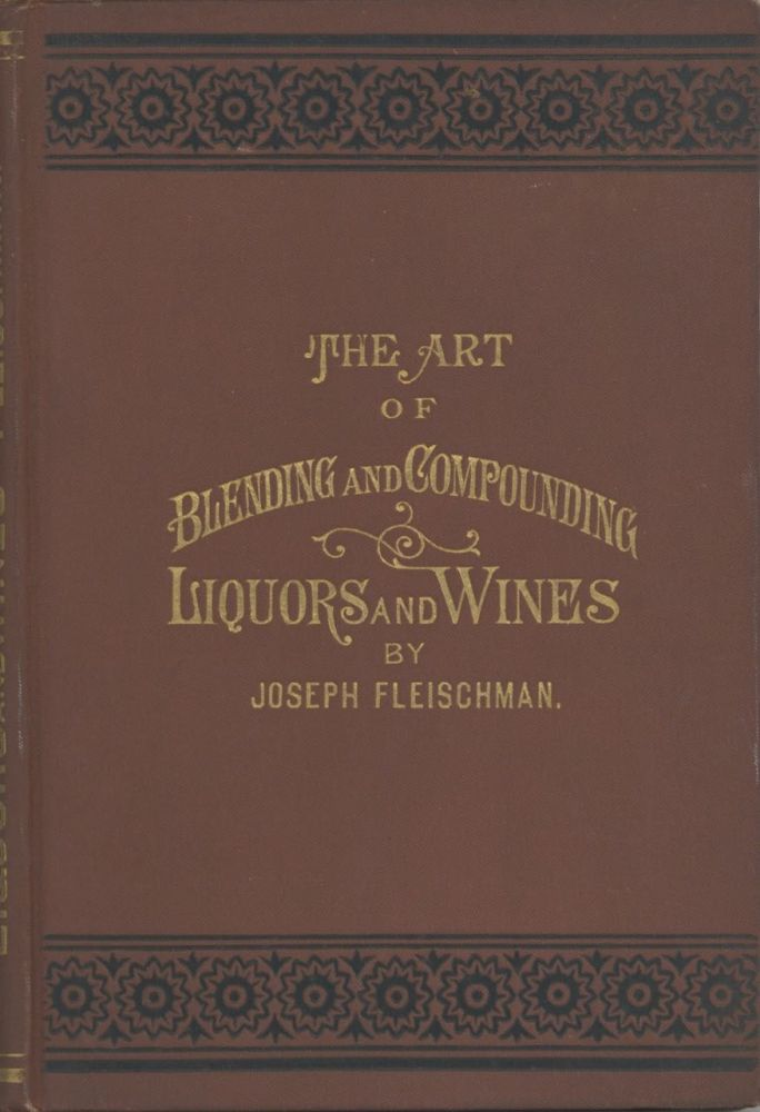 The Art of Blending and Compounding Liquors and Wines. Showing how all the favorite brands and...
