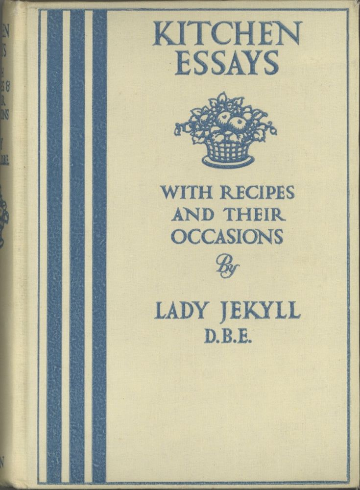 Kitchen Essays, with recipes and their occasions, by Lady Jekyll. Reprinted from The Times. Lady...