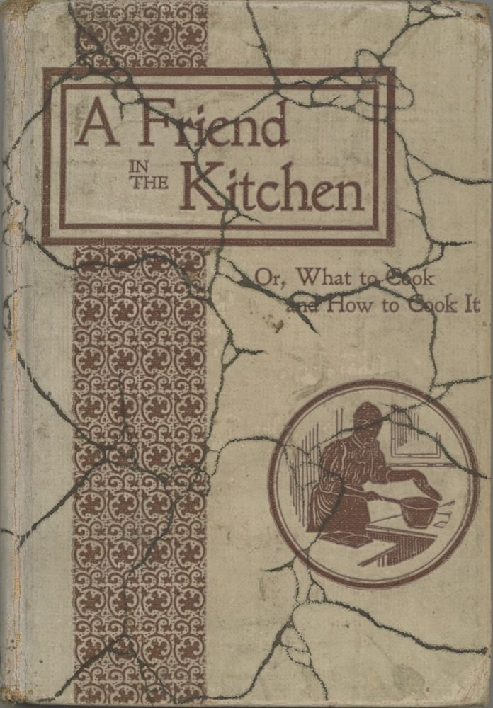 A Friend in the Kitchen: Or What to Cook and How to Cook it. Containing about 400 choice recipes...