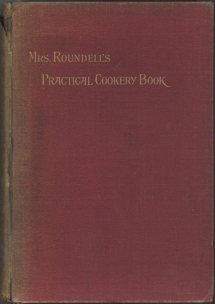 Mrs. Roundell's Practical Cookery Book: with many family recipes hitherto unpublished. Roundell...
