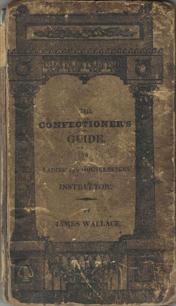 The Confectioner Guide, and Ladies' and Housekeeper's Instructor: being a grand display of...