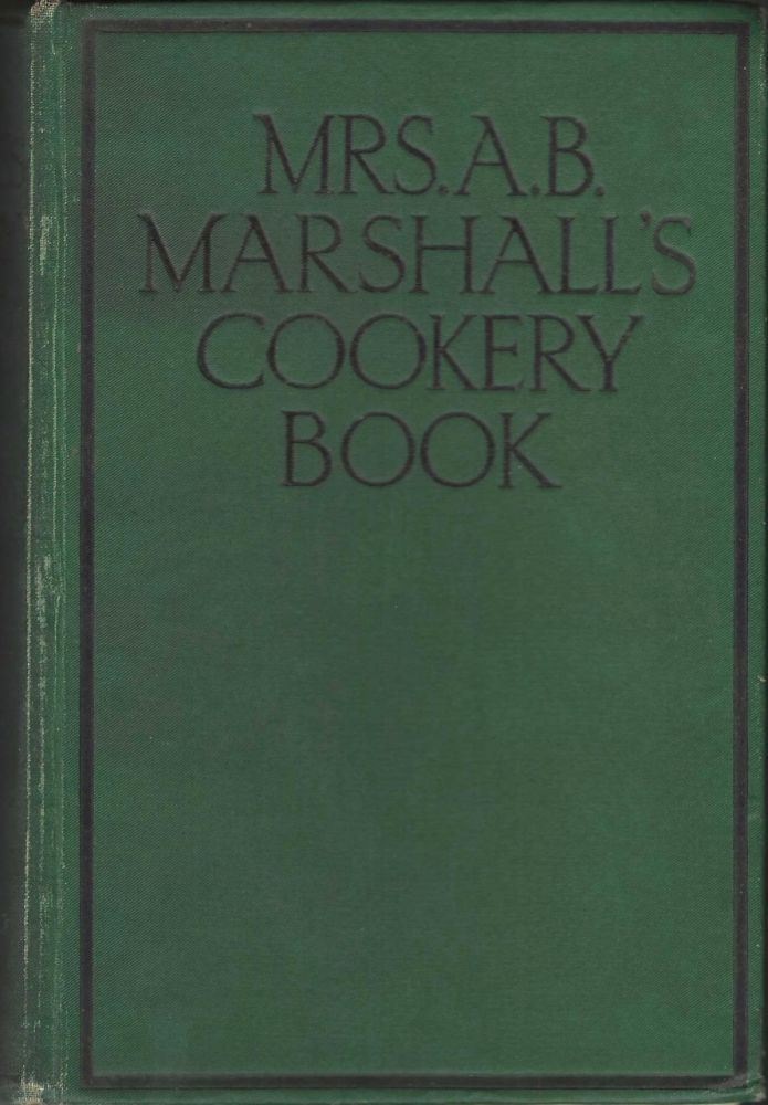 Mrs. A.B. Marshall's Cookery Book. Revised edition with 11 new chapters of extra recipes. With...