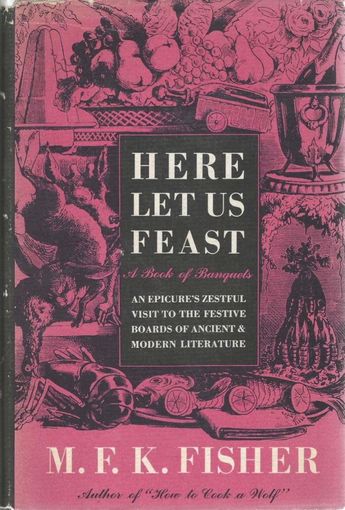 Here Let Us Feast, A Book of Banquets. An Epicure's Zestful Visit to the Festive Boards of...