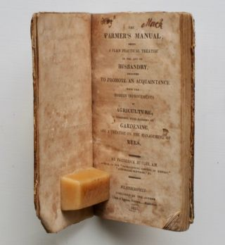 The Farmer's Manual: being a plain practical treatise on the art of husbandry, designed to promote an acquaintance with the modern improvements in agriculture, together with remarks on gardening, and a treatise on the management of bees.