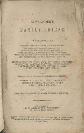 Alexander's Family Friend: a collection of the most valuable information and recipes on every subject of everyday life ... domestic medical remedies that will save life ... and instructions in the beautiful arts of making leather, hair, wax, and shell flowers. Also recipes... Also how to tell counterfeit money without a detector.