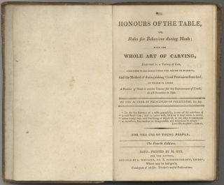 The Honours of the Table, or, Rules for Behaviour During Meals; with the whole art of carving, illustrated by a variety of cuts. and the method of distinguishing good provisions from bad: to which is added a number of hints or concise lessons for the improvement of youth, on all occasions in life. Fourth Edition.