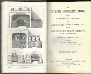 The British Cookery Book: Uniting a good style with economy, and adapted to all persons in every clime ; containing many unpublished receipts in daily use, by private families. Collected by a committee of ladies, and edited by J.H. Walsh ... New edition, with engravings.