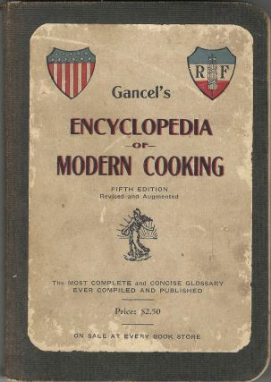 Gancel's Culinary Encyclopedia of Modern Cooking: the most complete and concise glossary ever compiled and published: over 8,000 recipes and 300 articles: alimentary, hygienic & household recipes: table service, order of service of wines, market list, etc. Fifth edition, revised and augmented.