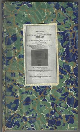A Treatise on the Art of Making Good and Wholesome Bread of wheat, oats, rye, barley, and other farinaceous grain: exhibiting the alimentary properties and chemical constitution of different kinds of bread corn, and of the various substitutes used for bread, in different parts of the world.